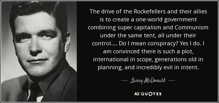 quote-the-drive-of-the-rockefellers-and-their-allies-is-to-create-a-one-world-government-combining-larry-mcdonald-61-52-03.jpg.9d82b04d5d62ddad7ae183d7854c3c25.jpg