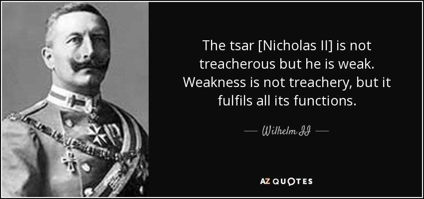quote-the-tsar-nicholas-ii-is-not-treacherous-but-he-is-weak-weakness-is-not-treachery-but-wilhelm-ii-136-86-00.jpg.749dd362b539111d62daef9ec7ef011b.jpg