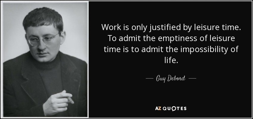 quote-work-is-only-justified-by-leisure-time-to-admit-the-emptiness-of-leisure-time-is-to-guy-debord-70-34-95.jpg